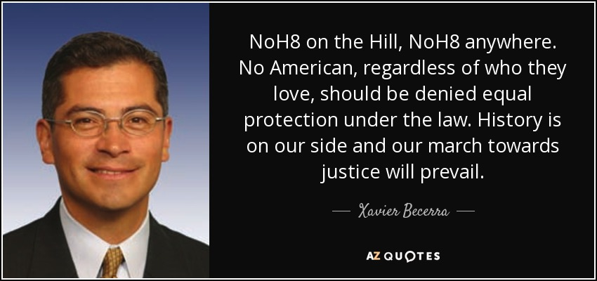 NoH8 on the Hill, NoH8 anywhere. No American, regardless of who they love, should be denied equal protection under the law. History is on our side and our march towards justice will prevail. - Xavier Becerra