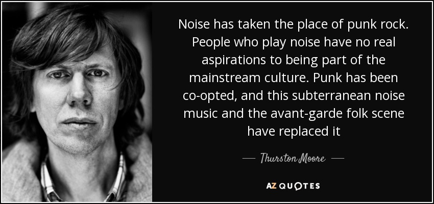 Noise has taken the place of punk rock. People who play noise have no real aspirations to being part of the mainstream culture. Punk has been co-opted, and this subterranean noise music and the avant-garde folk scene have replaced it - Thurston Moore