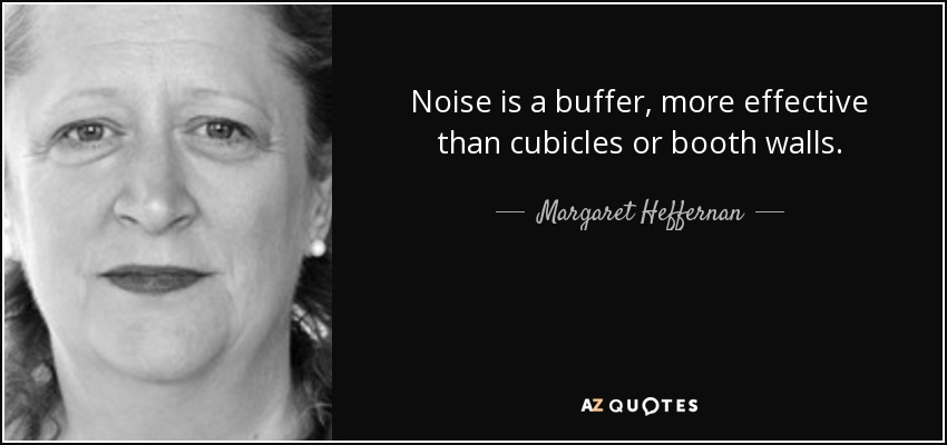 Noise is a buffer, more effective than cubicles or booth walls. - Margaret Heffernan