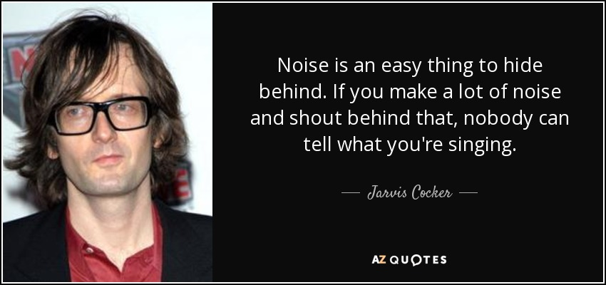Noise is an easy thing to hide behind. If you make a lot of noise and shout behind that, nobody can tell what you're singing. - Jarvis Cocker