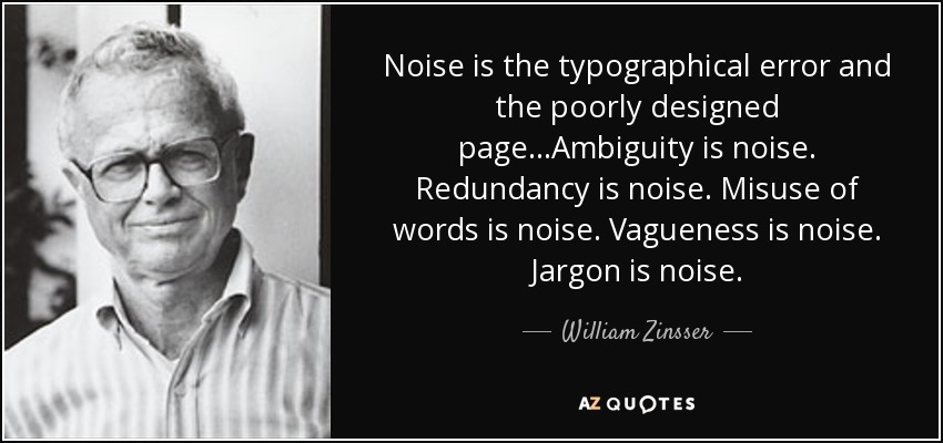 Noise is the typographical error and the poorly designed page...Ambiguity is noise. Redundancy is noise. Misuse of words is noise. Vagueness is noise. Jargon is noise. - William Zinsser