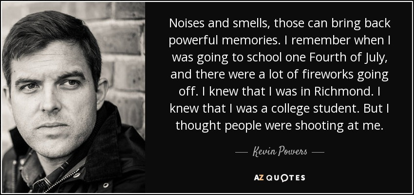 Noises and smells, those can bring back powerful memories. I remember when I was going to school one Fourth of July, and there were a lot of fireworks going off. I knew that I was in Richmond. I knew that I was a college student. But I thought people were shooting at me. - Kevin Powers