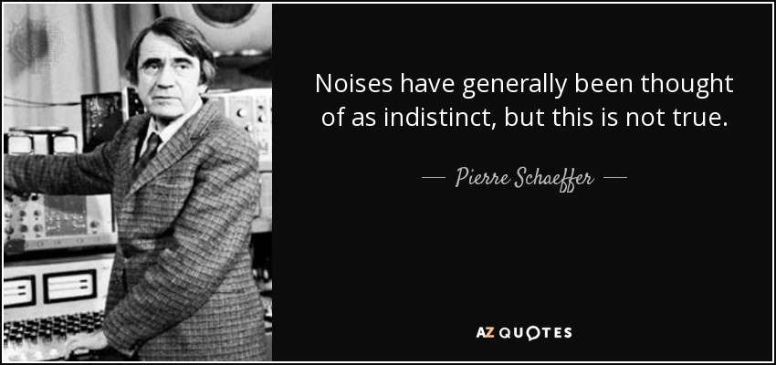 Noises have generally been thought of as indistinct, but this is not true. - Pierre Schaeffer