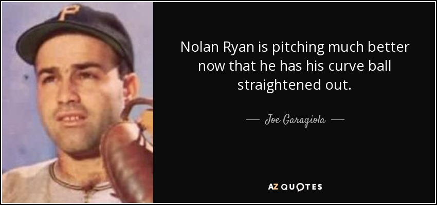 Nolan Ryan is pitching much better now that he has his curve ball straightened out. - Joe Garagiola
