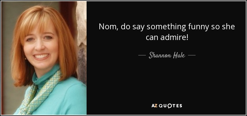 Nom, do say something funny so she can admire! - Shannon Hale