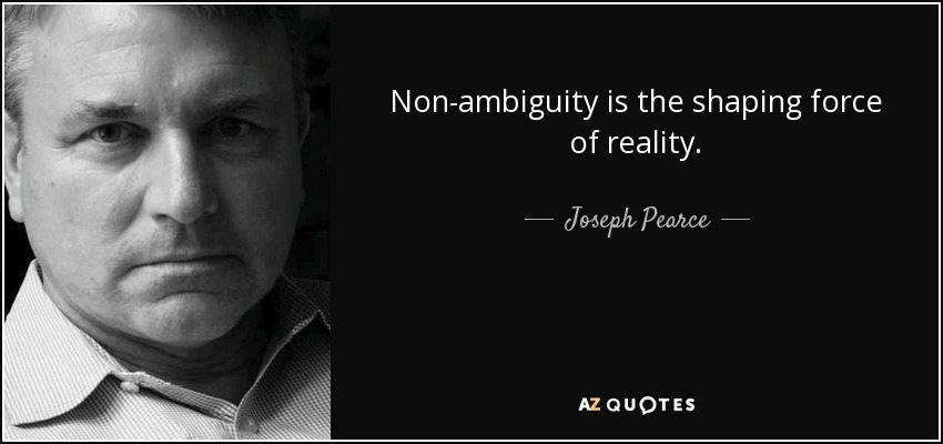 Non-ambiguity is the shaping force of reality. - Joseph Pearce