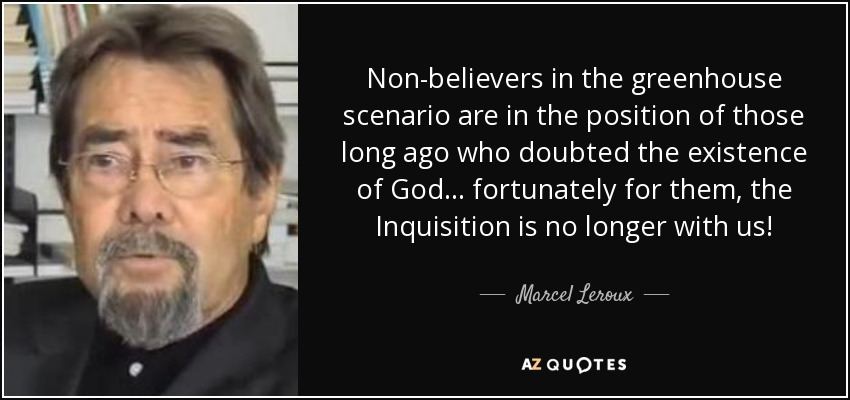 Non-believers in the greenhouse scenario are in the position of those long ago who doubted the existence of God ... fortunately for them, the Inquisition is no longer with us! - Marcel Leroux