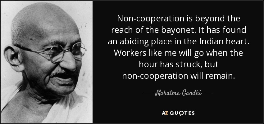 Non-cooperation is beyond the reach of the bayonet. It has found an abiding place in the Indian heart. Workers like me will go when the hour has struck, but non-cooperation will remain. - Mahatma Gandhi