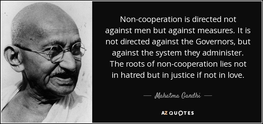 Non-cooperation is directed not against men but against measures. It is not directed against the Governors, but against the system they administer. The roots of non-cooperation lies not in hatred but in justice if not in love. - Mahatma Gandhi