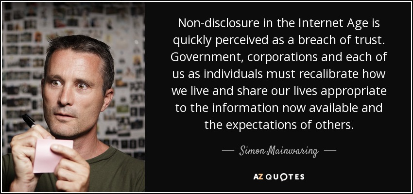 Non-disclosure in the Internet Age is quickly perceived as a breach of trust. Government, corporations and each of us as individuals must recalibrate how we live and share our lives appropriate to the information now available and the expectations of others. - Simon Mainwaring
