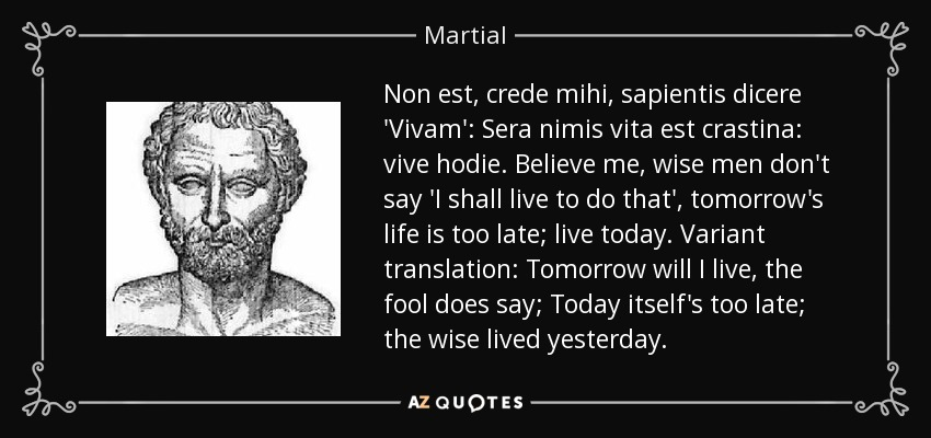 Non est, crede mihi, sapientis dicere 'Vivam': Sera nimis vita est crastina: vive hodie. Believe me, wise men don't say 'I shall live to do that', tomorrow's life is too late; live today. Variant translation: Tomorrow will I live, the fool does say; Today itself's too late; the wise lived yesterday. - Martial