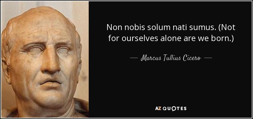 Non nobis solum nati sumus. (Not for ourselves alone are we born.) - Marcus Tullius Cicero