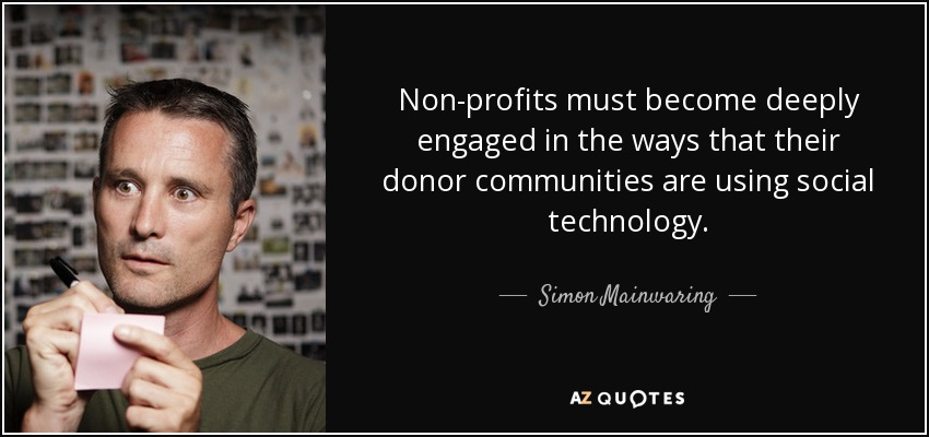 Non-profits must become deeply engaged in the ways that their donor communities are using social technology. - Simon Mainwaring