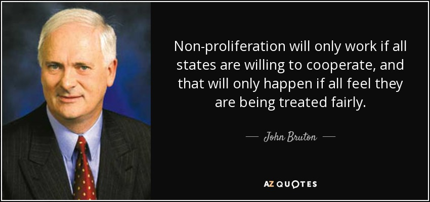 Non-proliferation will only work if all states are willing to cooperate, and that will only happen if all feel they are being treated fairly. - John Bruton