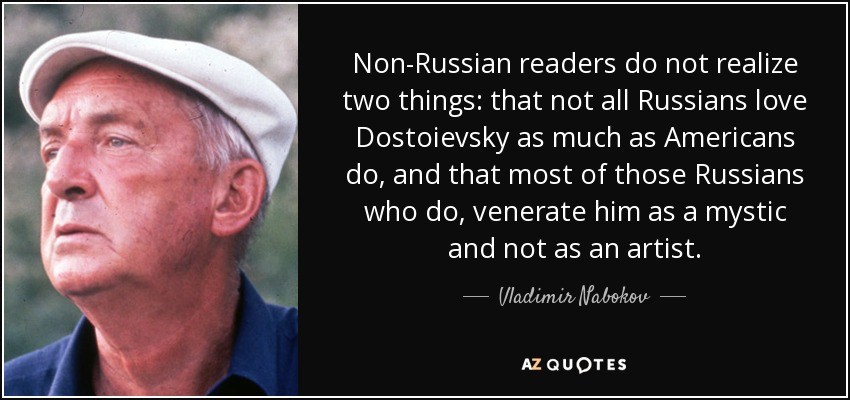 Non-Russian readers do not realize two things: that not all Russians love Dostoievsky as much as Americans do, and that most of those Russians who do, venerate him as a mystic and not as an artist. - Vladimir Nabokov