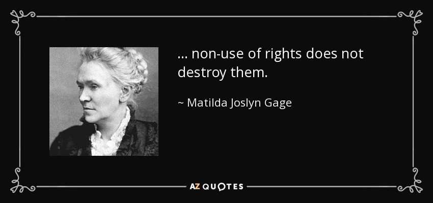 ... non-use of rights does not destroy them. - Matilda Joslyn Gage