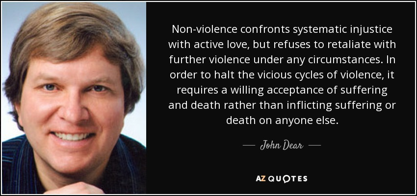 Non-violence confronts systematic injustice with active love, but refuses to retaliate with further violence under any circumstances. In order to halt the vicious cycles of violence, it requires a willing acceptance of suffering and death rather than inflicting suffering or death on anyone else. - John Dear