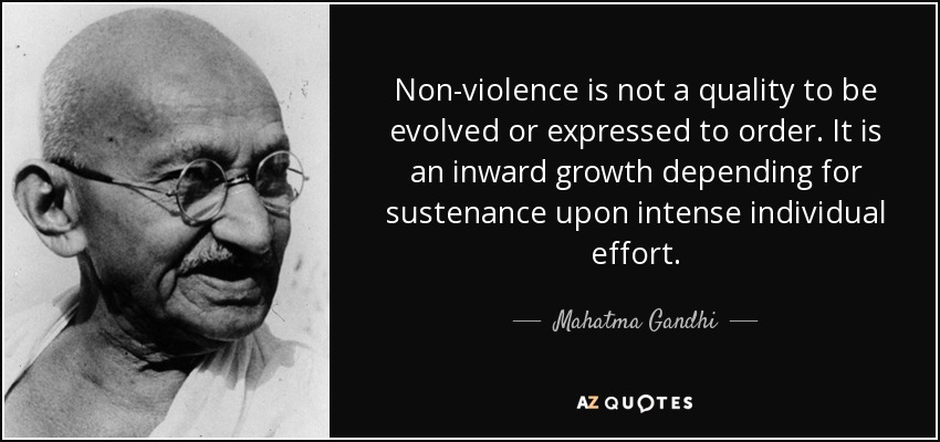 Non-violence is not a quality to be evolved or expressed to order. It is an inward growth depending for sustenance upon intense individual effort. - Mahatma Gandhi