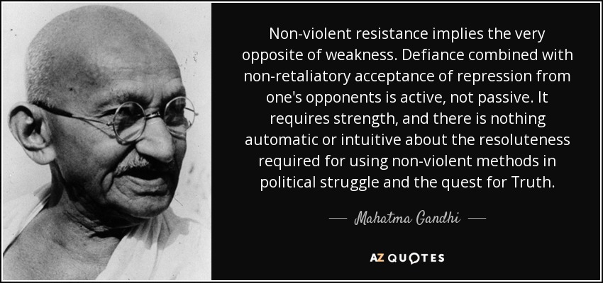Non-violent resistance implies the very opposite of weakness. Defiance combined with non-retaliatory acceptance of repression from one's opponents is active, not passive. It requires strength, and there is nothing automatic or intuitive about the resoluteness required for using non-violent methods in political struggle and the quest for Truth. - Mahatma Gandhi