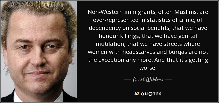 Non-Western immigrants, often Muslims, are over-represented in statistics of crime, of dependency on social benefits, that we have honour killings, that we have genital mutilation, that we have streets where women with headscarves and burqas are not the exception any more. And that it's getting worse. - Geert Wilders