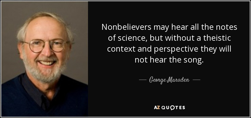 Nonbelievers may hear all the notes of science, but without a theistic context and perspective they will not hear the song. - George Marsden