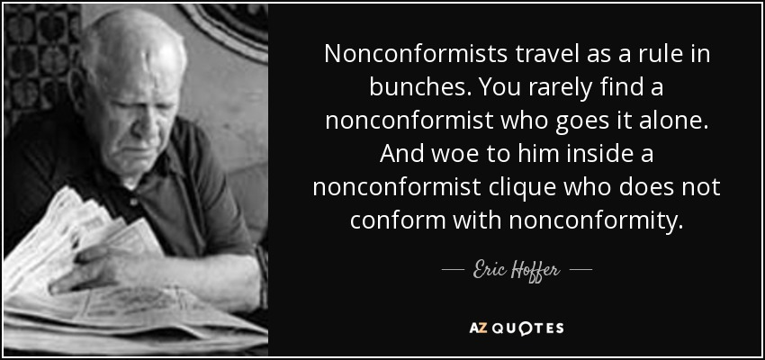Nonconformists travel as a rule in bunches. You rarely find a nonconformist who goes it alone. And woe to him inside a nonconformist clique who does not conform with nonconformity. - Eric Hoffer