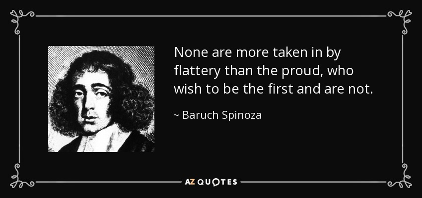None are more taken in by flattery than the proud, who wish to be the first and are not. - Baruch Spinoza