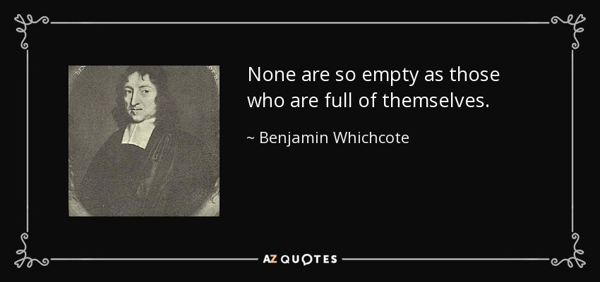 None are so empty as those who are full of themselves. - Benjamin Whichcote