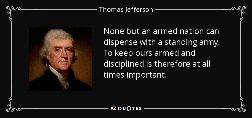 None but an armed nation can dispense with a standing army. To keep ours armed and disciplined is therefore at all times important. - Thomas Jefferson