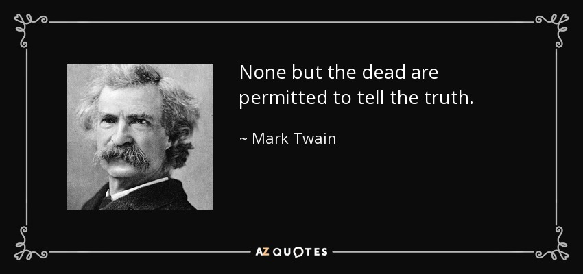 None but the dead are permitted to tell the truth. - Mark Twain