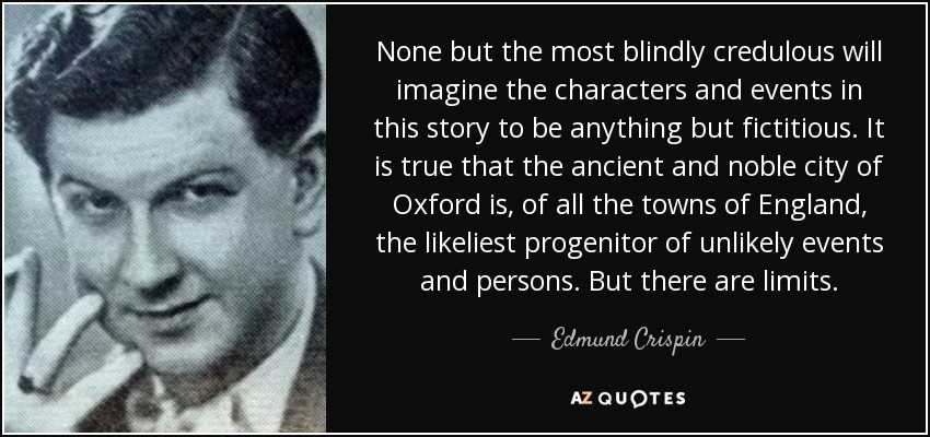None but the most blindly credulous will imagine the characters and events in this story to be anything but fictitious. It is true that the ancient and noble city of Oxford is, of all the towns of England, the likeliest progenitor of unlikely events and persons. But there are limits. - Edmund Crispin