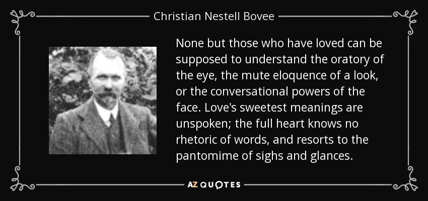 None but those who have loved can be supposed to understand the oratory of the eye, the mute eloquence of a look, or the conversational powers of the face. Love's sweetest meanings are unspoken; the full heart knows no rhetoric of words, and resorts to the pantomime of sighs and glances. - Christian Nestell Bovee