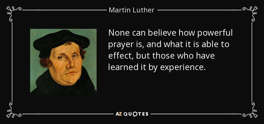None can believe how powerful prayer is, and what it is able to effect, but those who have learned it by experience. - Martin Luther