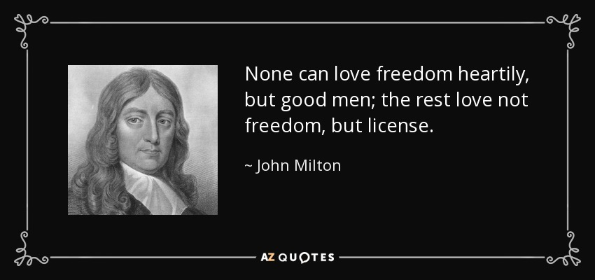 None can love freedom heartily, but good men; the rest love not freedom, but license. - John Milton