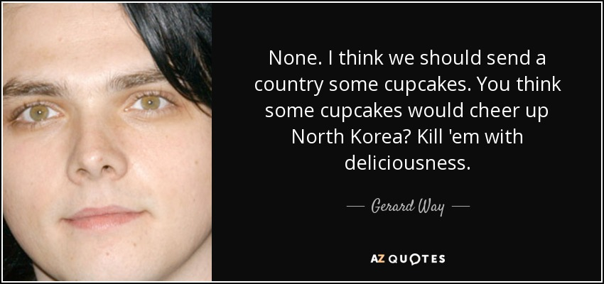 None. I think we should send a country some cupcakes. You think some cupcakes would cheer up North Korea? Kill 'em with deliciousness. - Gerard Way