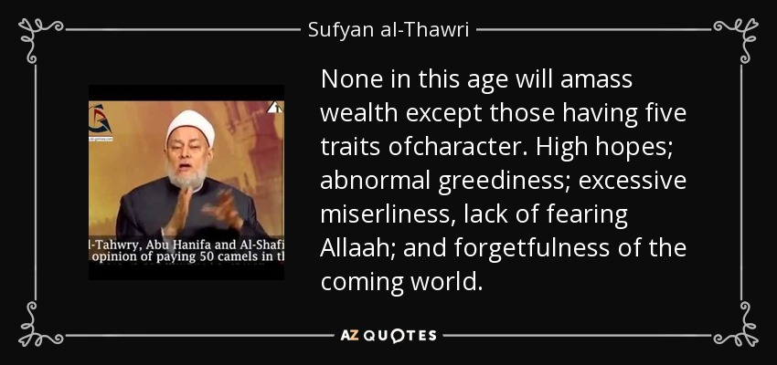 None in this age will amass wealth except those having five traits ofcharacter. High hopes; abnormal greediness; excessive miserliness, lack of fearing Allaah; and forgetfulness of the coming world. - Sufyan al-Thawri