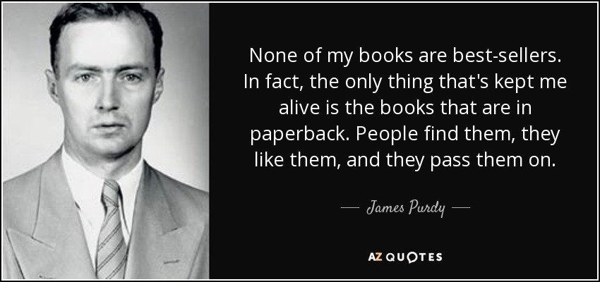 None of my books are best-sellers. In fact, the only thing that's kept me alive is the books that are in paperback. People find them, they like them, and they pass them on. - James Purdy