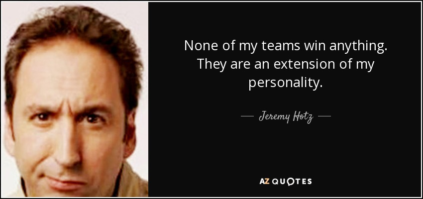 None of my teams win anything. They are an extension of my personality. - Jeremy Hotz