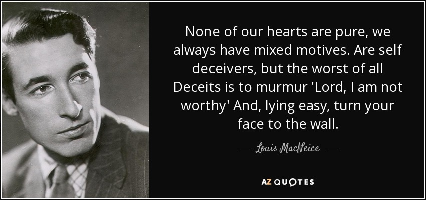 None of our hearts are pure, we always have mixed motives. Are self deceivers, but the worst of all Deceits is to murmur 'Lord, I am not worthy' And, lying easy, turn your face to the wall. - Louis MacNeice