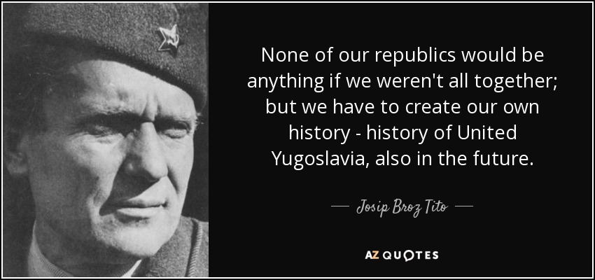 None of our republics would be anything if we weren't all together; but we have to create our own history - history of United Yugoslavia, also in the future. - Josip Broz Tito