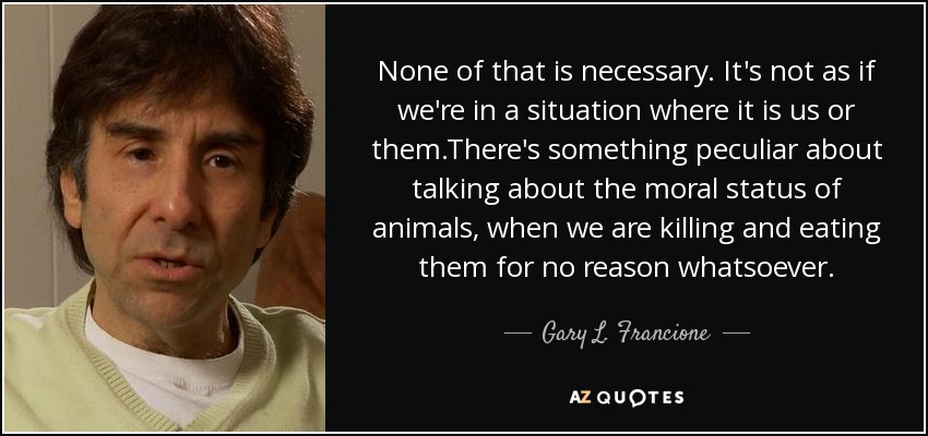 None of that is necessary. It's not as if we're in a situation where it is us or them.There's something peculiar about talking about the moral status of animals, when we are killing and eating them for no reason whatsoever. - Gary L. Francione