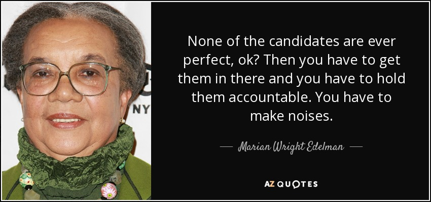 None of the candidates are ever perfect, ok? Then you have to get them in there and you have to hold them accountable. You have to make noises. - Marian Wright Edelman