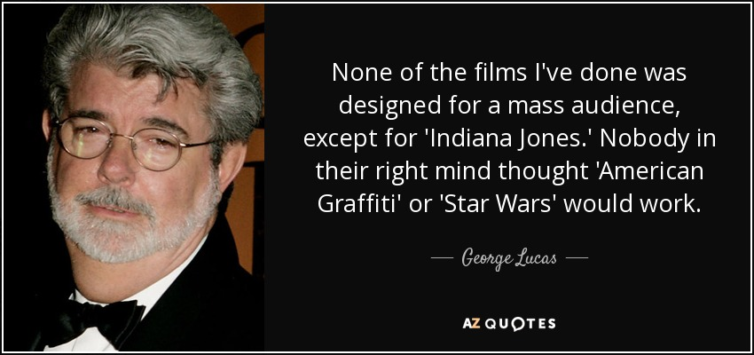 None of the films I've done was designed for a mass audience, except for 'Indiana Jones.' Nobody in their right mind thought 'American Graffiti' or 'Star Wars' would work. - George Lucas