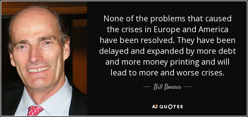 None of the problems that caused the crises in Europe and America have been resolved. They have been delayed and expanded by more debt and more money printing and will lead to more and worse crises. - Bill Bonner