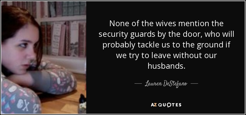 None of the wives mention the security guards by the door, who will probably tackle us to the ground if we try to leave without our husbands. - Lauren DeStefano