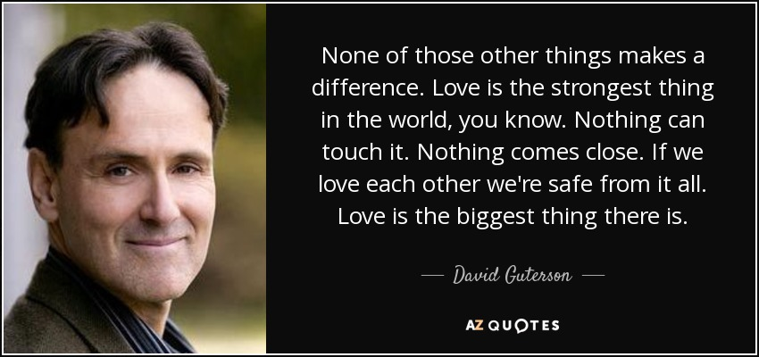 None of those other things makes a difference. Love is the strongest thing in the world, you know. Nothing can touch it. Nothing comes close. If we love each other we're safe from it all. Love is the biggest thing there is. - David Guterson