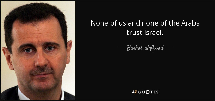 None of us and none of the Arabs trust Israel. - Bashar al-Assad