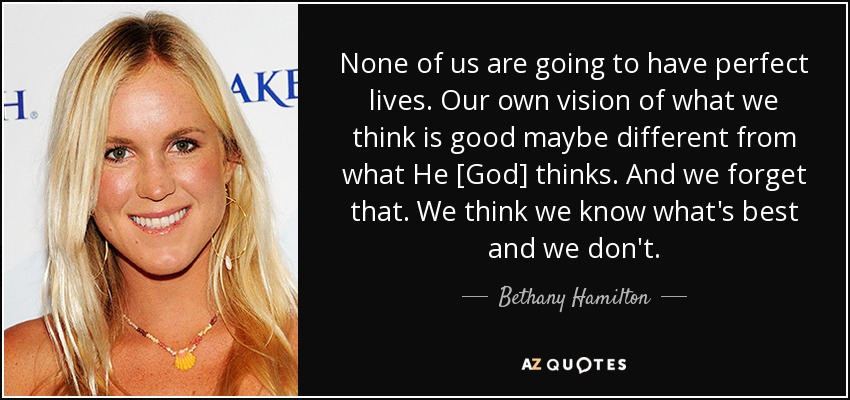 None of us are going to have perfect lives. Our own vision of what we think is good maybe different from what He [God] thinks. And we forget that. We think we know what's best and we don't. - Bethany Hamilton