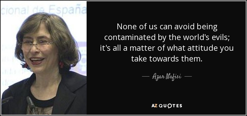None of us can avoid being contaminated by the world's evils; it's all a matter of what attitude you take towards them. - Azar Nafisi