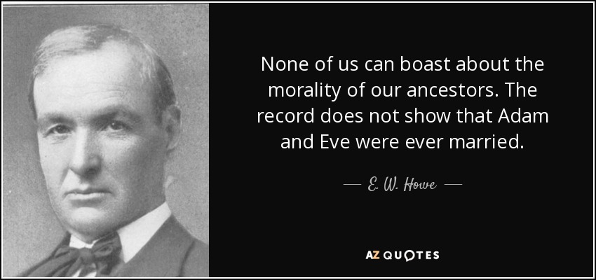 None of us can boast about the morality of our ancestors. The record does not show that Adam and Eve were ever married. - E. W. Howe